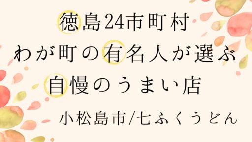 《小松島市/七ふくうどん(しちふくうどん)》I LOVE TOKUSHIMAサイト運営者・床櫻勇起さんが徳島で一番好きな店 [#徳島24市町村わが町の有名人が選ぶ自慢のうまい店]
