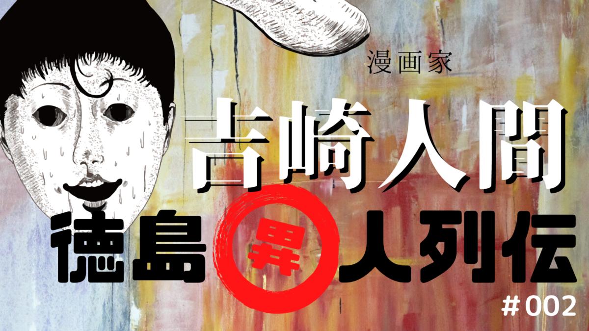 徳島で見つけた未来の偉人! 徳島異人列伝#002 漫画家・吉崎人間