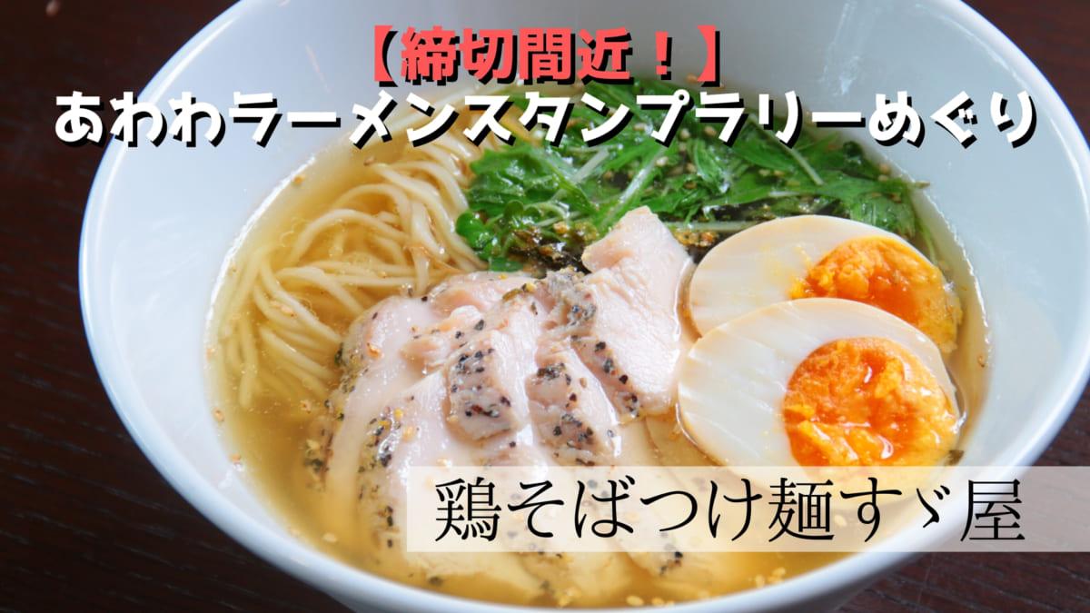 【締切間近!】あわわラーメンスタンプラリーめぐり 鶏そばつけ麺すゞ屋編