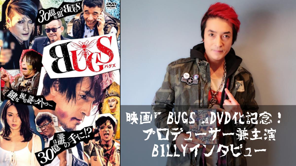 映画『BUGS』DVD化記念! プロデューサー兼主演・BILLYさんインタビュー