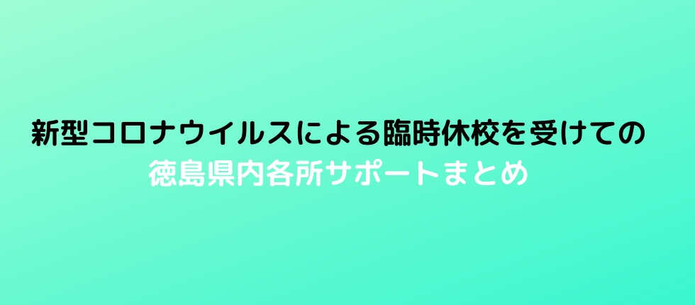 新型コロナウイルスによる臨時休校を受けての 徳島県内各所サポートまとめ