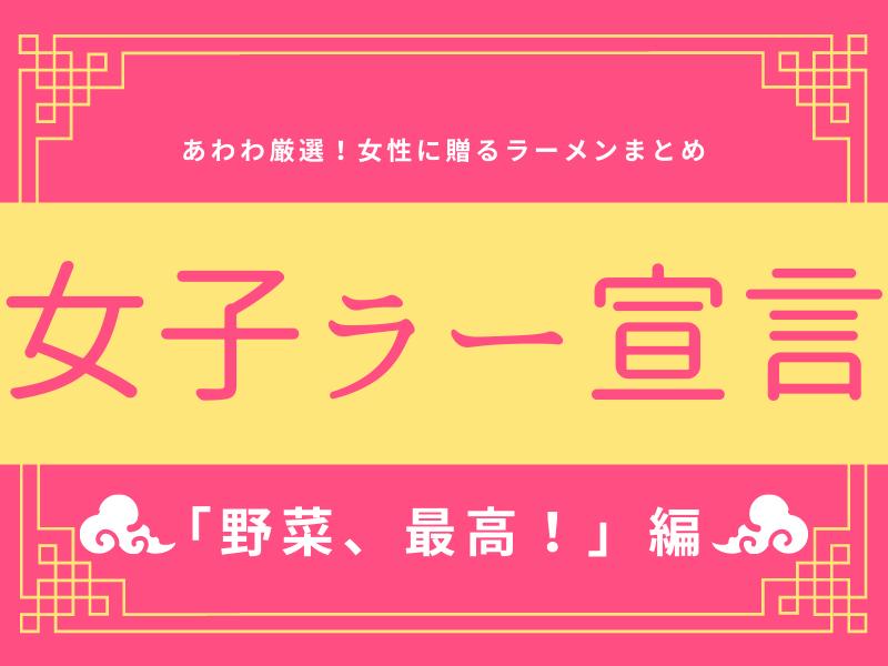 《まとめ①》女子ラー宣言!!!女性諸君に贈るラーメンまとめ♡~野菜、最高!~