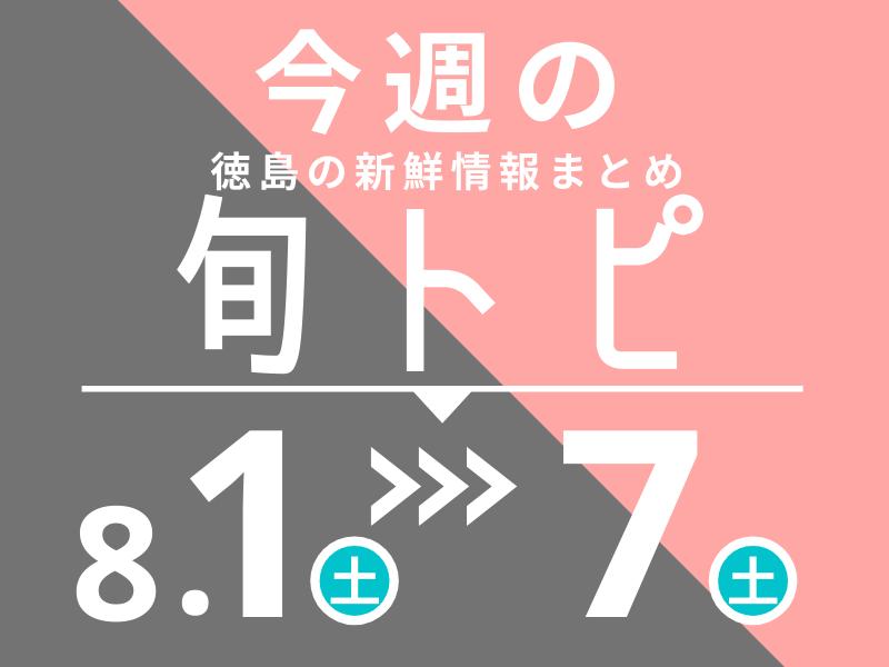 《まとめ》徳島の街ネタトピックスを厳選取って出し![旬トピ]8月1日~8月8日版