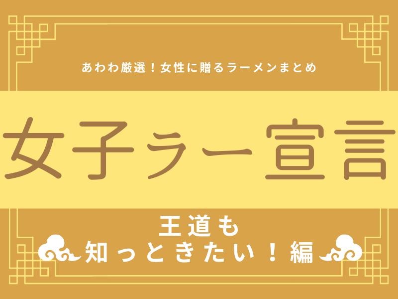 《まとめ⑤》女子ラー宣言!!!女性諸君に贈るラーメンまとめ♡~王道だって知っときたい!~