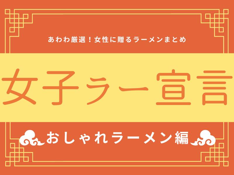 《まとめ②》女子ラー宣言!!!女性諸君に贈るラーメンまとめ♡~おしゃれラーメン!~