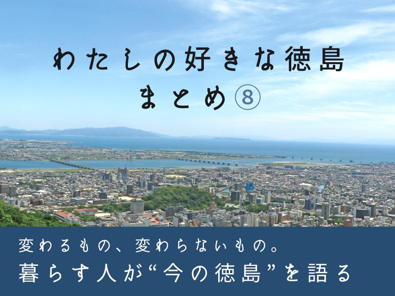 《まとめ⑧》「徳島の今を語る」~わたしの好きな徳島まとめ⑧~