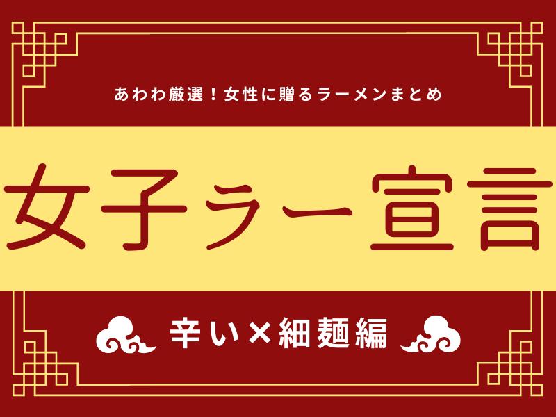 《まとめ④》女子ラー宣言!!!女性諸君に贈るラーメンまとめ♡~辛い×細麺~