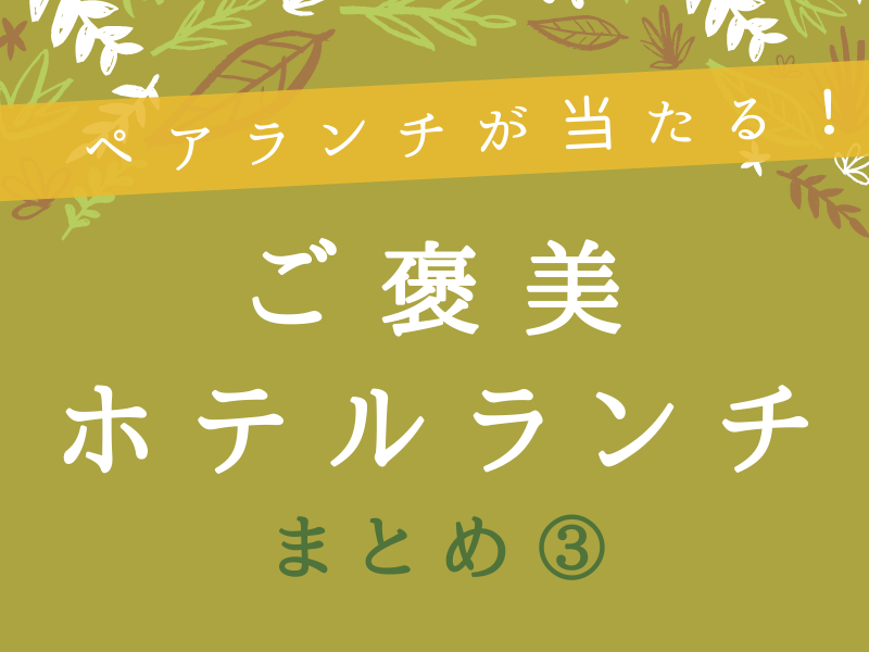 《まとめ③》ペアランチが当たる!徳島のご褒美ホテルランチまとめ