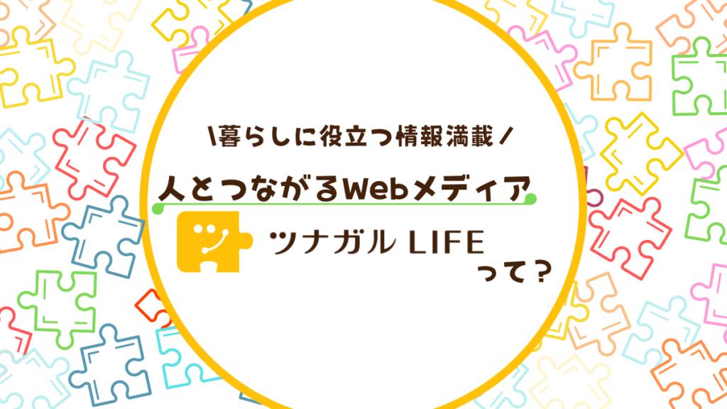 暮らしに役立つ情報満載!人とつながるWebメディア『ツナガルLIFE』って?