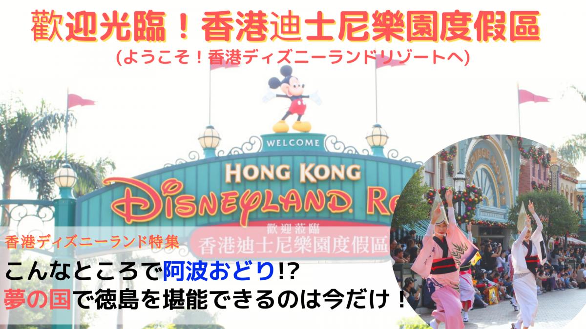 《香港ディズニーランド特集》こんなところで阿波おどり!? 夢の国で徳島を堪能できるのは今だけ!