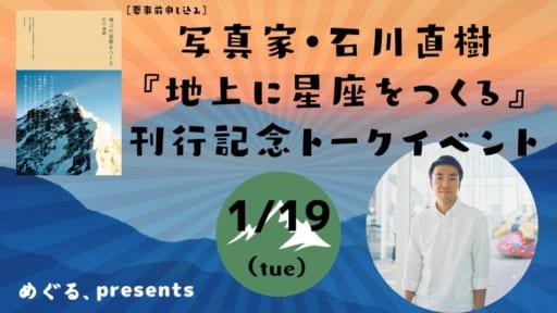 《延期》めぐる、PRESENTS 写真家・石川直樹 1/19『地上に星座をつくる』刊行記念トークイベント[要事前申し込み]
