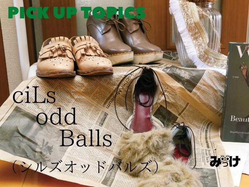 【NEW TOPICS】ciLs…odd Balls(シルズ オッド バルズ)靴の作り方を知っているからこその靴選びのマイスター