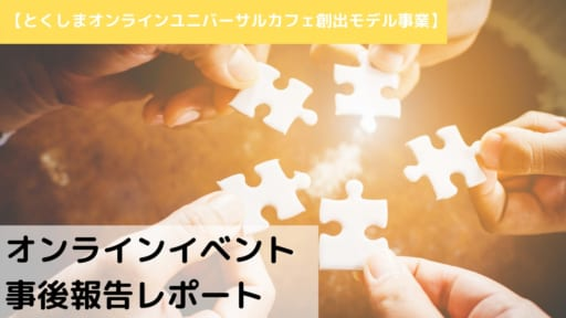 【とくしまオンラインユニバーサルカフェ創出モデル事業】オンラインイベント事後報告レポート(2020年9月~12月)