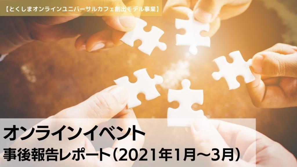 【とくしまオンラインユニバーサルカフェ創出モデル事業】オンラインイベント事後報告レポート(2021年1月~3月)