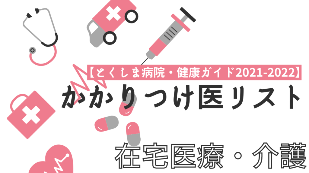 【とくしま病院・健康ガイド2021-2022】かかりつけ医リスト/在宅医療・介護編