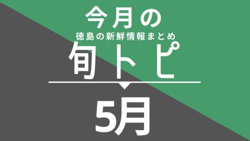 《まとめ》徳島の街ネタトピックスを厳選取って出し![旬トピ]5月版
