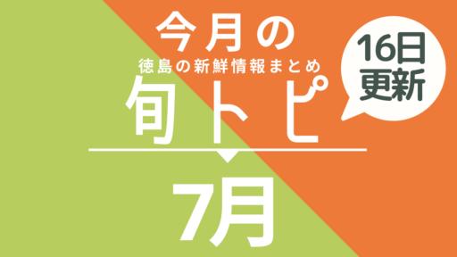 《まとめ*7月16日更新》徳島の街ネタトピックスを厳選取って出し![旬トピ]7月版